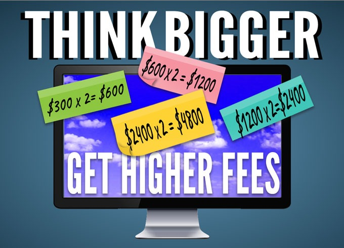 Think Bigger to Get Higher Fees
